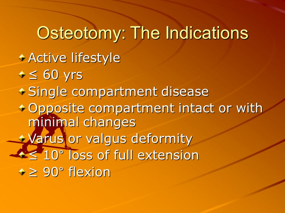 Osteotomy: The Indications Active lifestyle ≤ 60 yrs Single compartment disease Opposite compartment intact or with minimal changes Varus or valgus deformity ≤ 10° loss of full extension ≥ 90° flexion