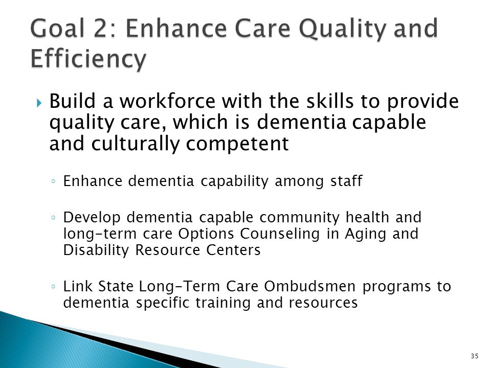  Build a workforce with the skills to provide quality care, which is dementia capable and culturally competent ◦ Enhance dementia capability among st
