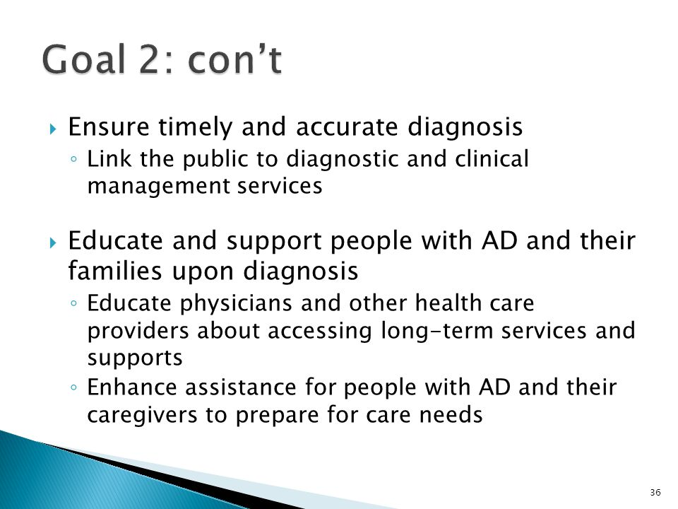  Ensure timely and accurate diagnosis ◦ Link the public to diagnostic and clinical management services  Educate and support people with AD and their