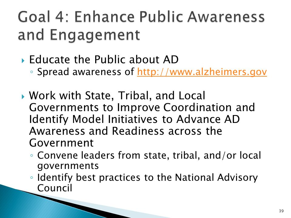  Educate the Public about AD ◦ Spread awareness of http://www.alzheimers.govhttp://www.alzheimers.gov  Work with State, Tribal, and Local Government