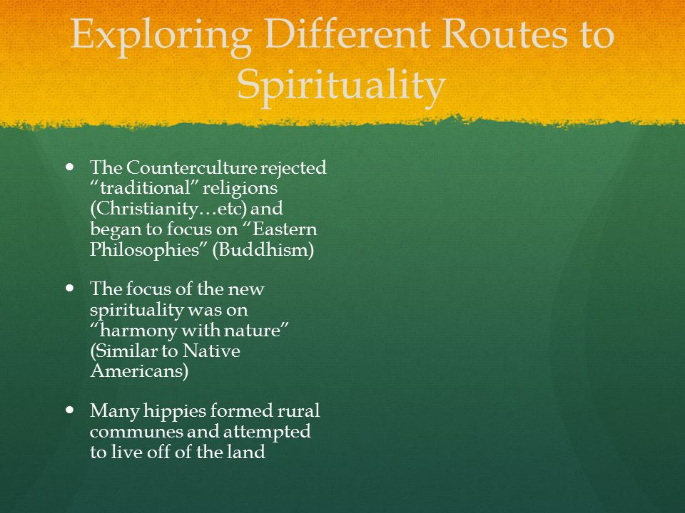 "Exploring Different Routes to Spirituality The Counterculture rejected ""traditional"" religions (Christianity…etc) and began to focus on ""Eastern Philo"