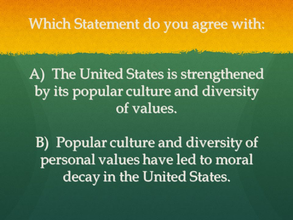Which Statement do you agree with: A) The United States is strengthened by its popular culture and diversity of values. B) Popular culture and diversi