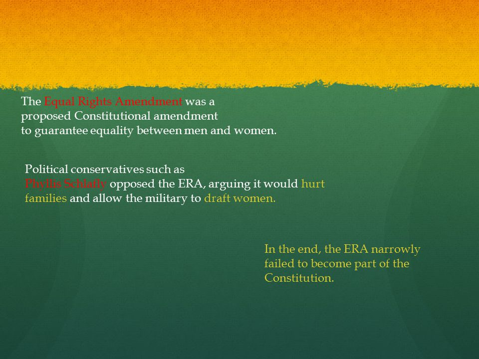 The Equal Rights Amendment was a proposed Constitutional amendment to guarantee equality between men and women. Political conservatives such as Phylli