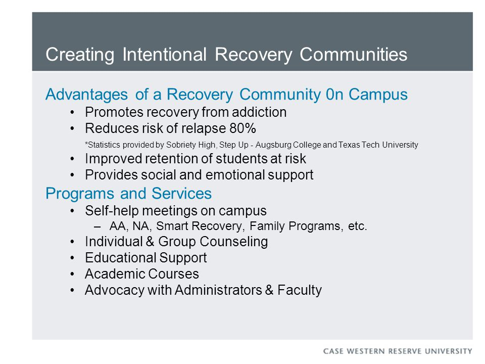 Creating Intentional Recovery Communities Advantages of a Recovery Community 0n Campus Promotes recovery from addiction Reduces risk of relapse 80% *Statistics provided by Sobriety High, Step Up - Augsburg College and Texas Tech University Improved retention of students at risk Provides social and emotional support Programs and Services Self-help meetings on campus – AA, NA, Smart Recovery, Family Programs, etc.