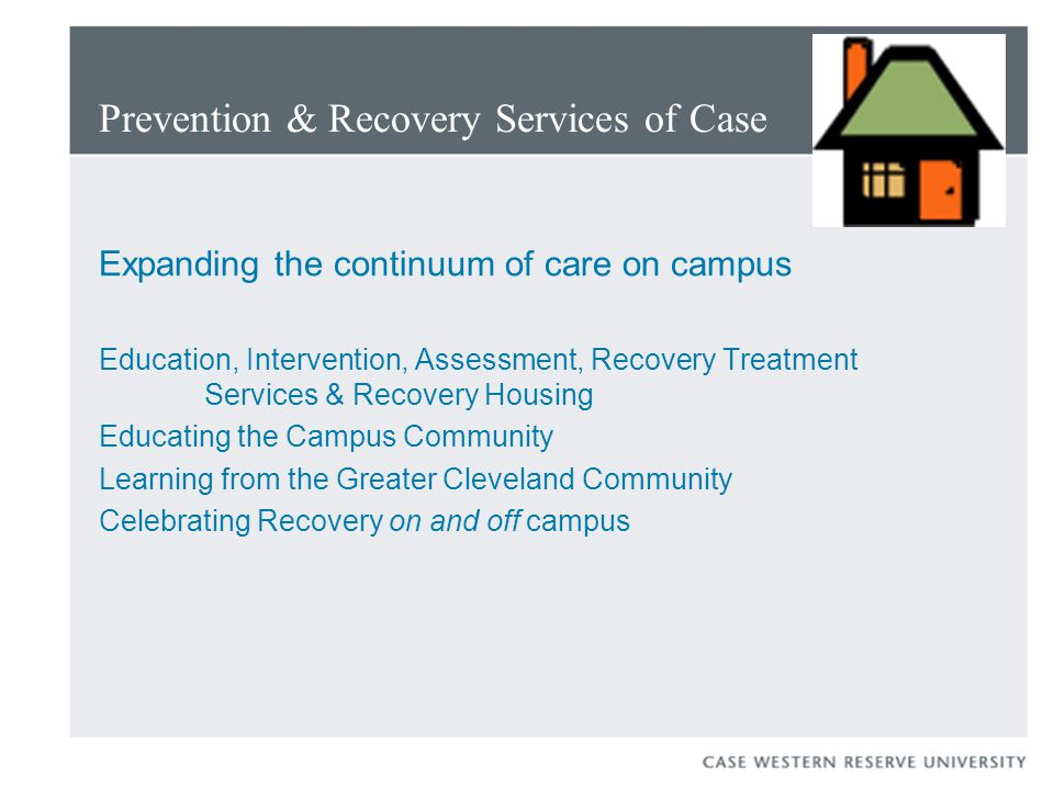 Prevention & Recovery Services of Case Expanding the continuum of care on campus Education, Intervention, Assessment, Recovery Treatment Services & Recovery Housing Educating the Campus Community Learning from the Greater Cleveland Community Celebrating Recovery on and off campus