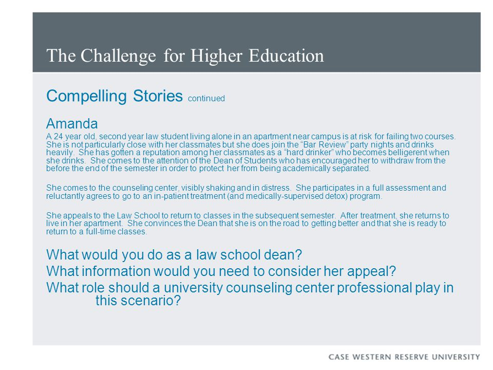 The Challenge for Higher Education Compelling Stories continued Amanda A 24 year old, second year law student living alone in an apartment near campus is at risk for failing two courses.