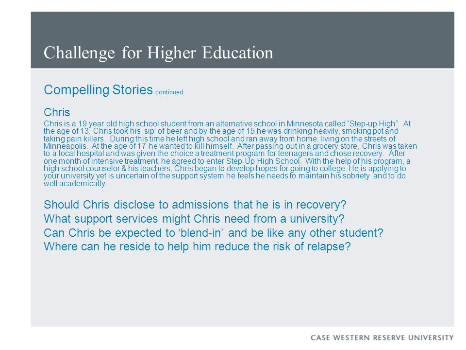 Challenge for Higher Education Compelling Stories continued Chris Chris is a 19 year old high school student from an alternative school in Minnesota called Step-up High .