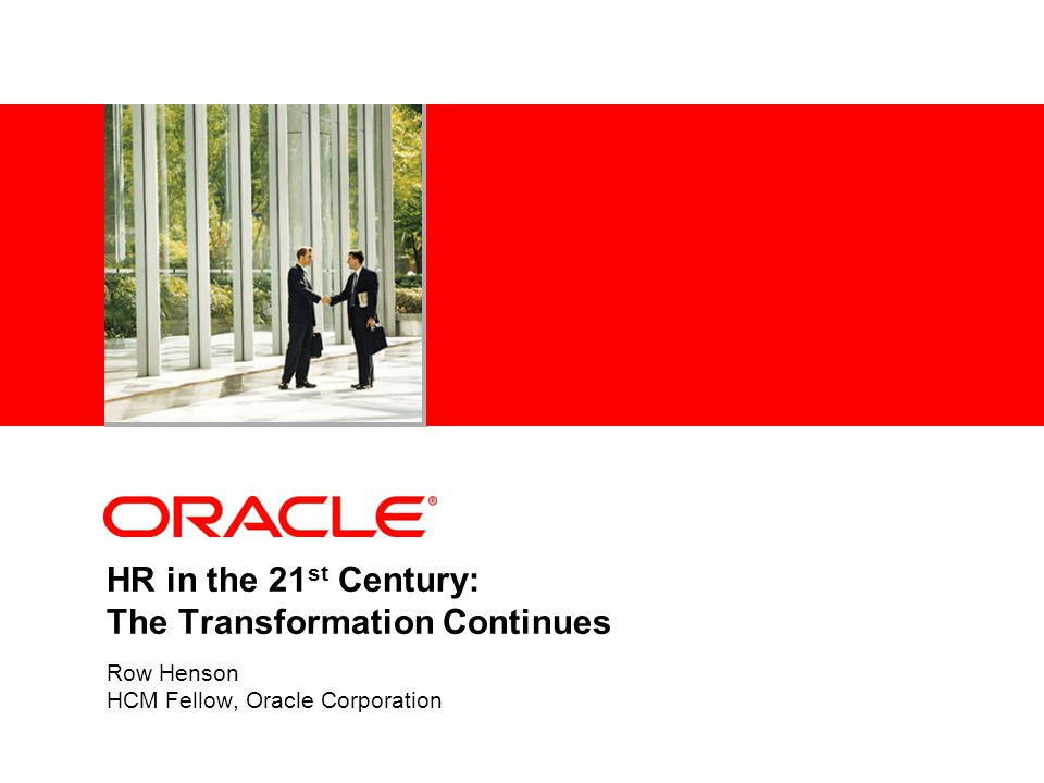 HR in the 21 st Century: The Transformation Continues Row Henson HCM Fellow, Oracle Corporation