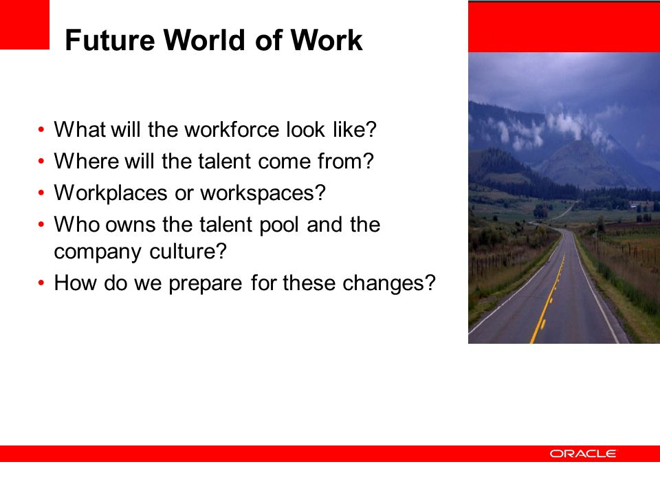 Future World of Work What will the workforce look like? Where will the talent come from? Workplaces or workspaces? Who owns the talent pool and the co