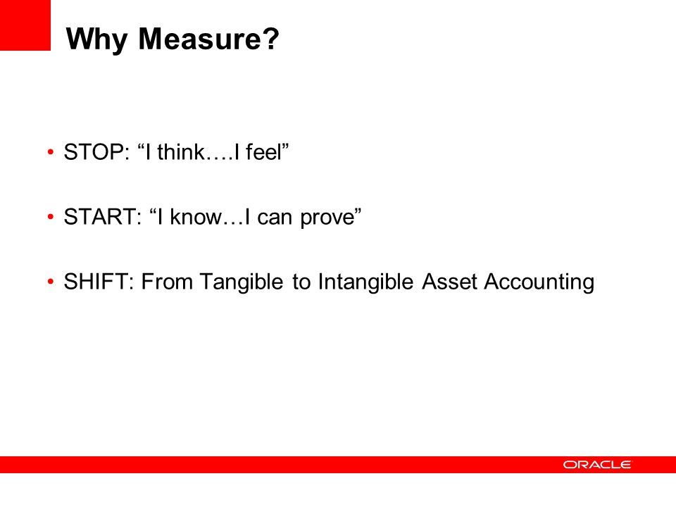 "Why Measure? STOP: ""I think….I feel"" START: ""I know…I can prove"" SHIFT: From Tangible to Intangible Asset Accounting"