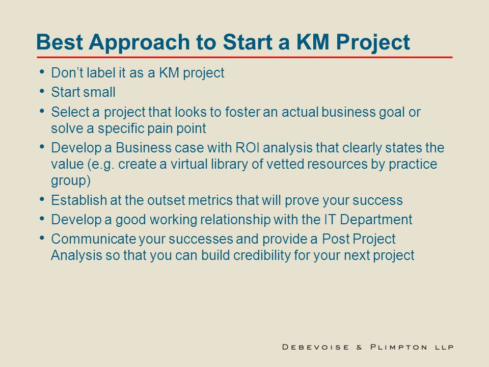 Best Approach to Start a KM Project Don't label it as a KM project Start small Select a project that looks to foster an actual business goal or solve a specific pain point Develop a Business case with ROI analysis that clearly states the value (e.g.