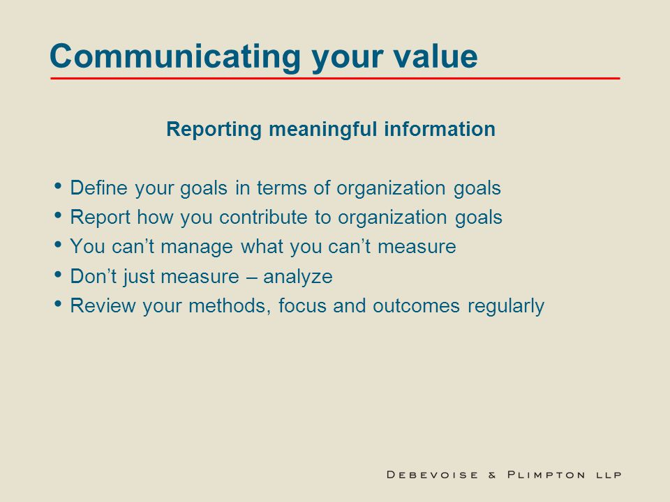 Communicating your value Reporting meaningful information Define your goals in terms of organization goals Report how you contribute to organization goals You can't manage what you can't measure Don't just measure – analyze Review your methods, focus and outcomes regularly