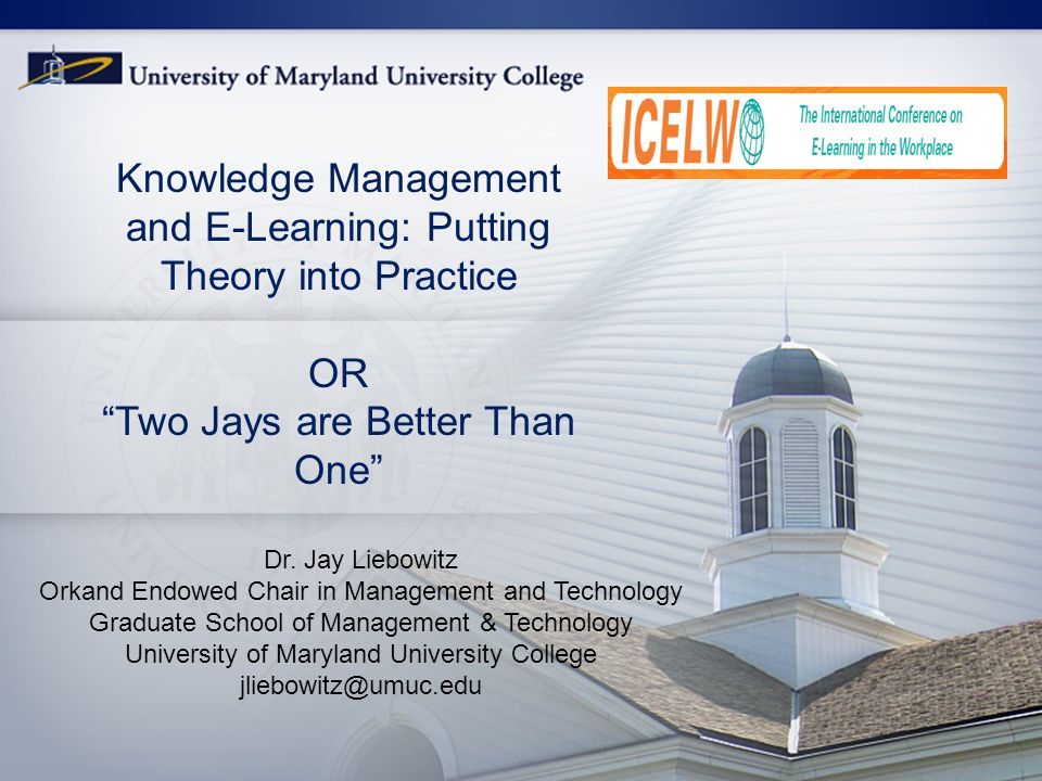 1 Knowledge Management and E-Learning: Putting Theory into Practice OR Two Jays are Better Than One Dr.