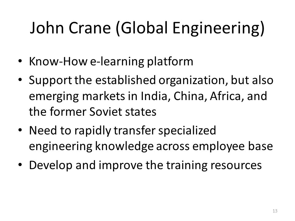John Crane (Global Engineering) Know-How e-learning platform Support the established organization, but also emerging markets in India, China, Africa, and the former Soviet states Need to rapidly transfer specialized engineering knowledge across employee base Develop and improve the training resources 13