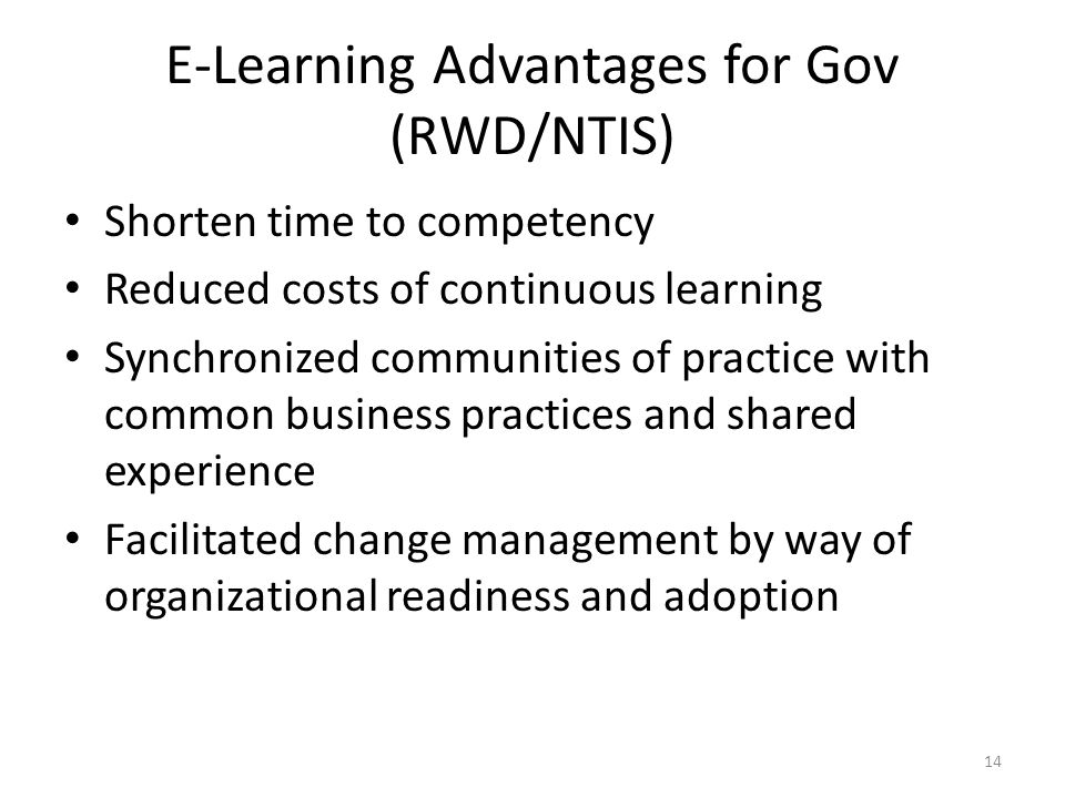 E-Learning Advantages for Gov (RWD/NTIS) Shorten time to competency Reduced costs of continuous learning Synchronized communities of practice with common business practices and shared experience Facilitated change management by way of organizational readiness and adoption 14