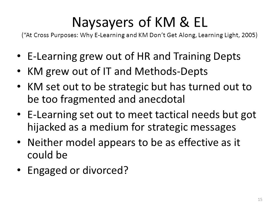 Naysayers of KM & EL ( At Cross Purposes: Why E-Learning and KM Don't Get Along, Learning Light, 2005) E-Learning grew out of HR and Training Depts KM grew out of IT and Methods-Depts KM set out to be strategic but has turned out to be too fragmented and anecdotal E-Learning set out to meet tactical needs but got hijacked as a medium for strategic messages Neither model appears to be as effective as it could be Engaged or divorced.