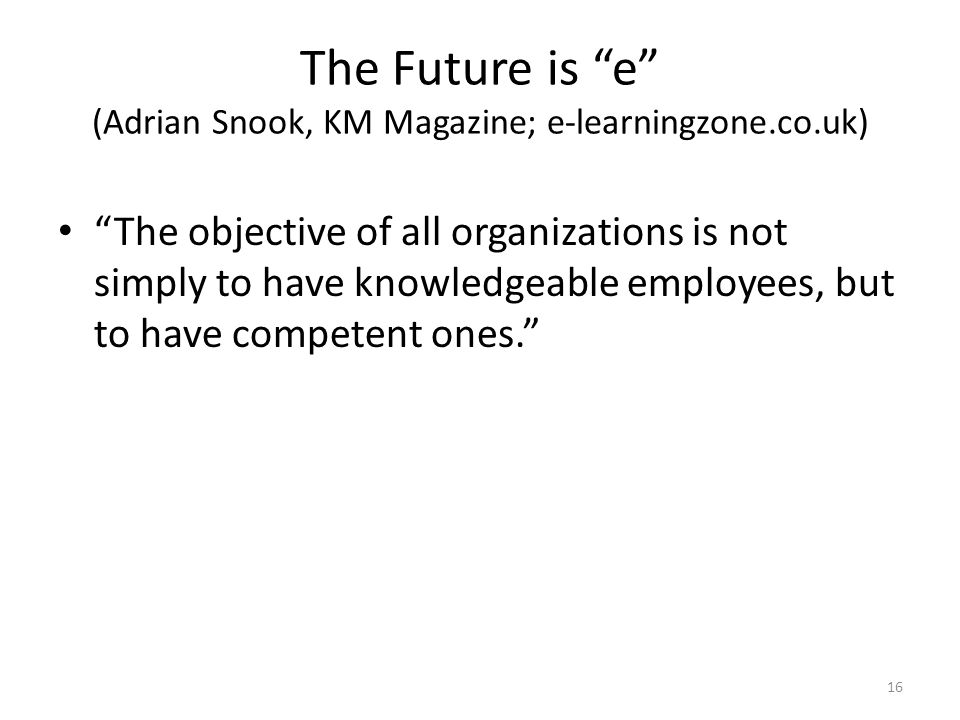 The Future is e (Adrian Snook, KM Magazine; e-learningzone.co.uk) The objective of all organizations is not simply to have knowledgeable employees, but to have competent ones. 16