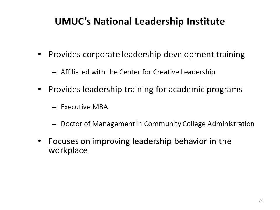 24 UMUC's National Leadership Institute Provides corporate leadership development training – Affiliated with the Center for Creative Leadership Provides leadership training for academic programs – Executive MBA – Doctor of Management in Community College Administration Focuses on improving leadership behavior in the workplace