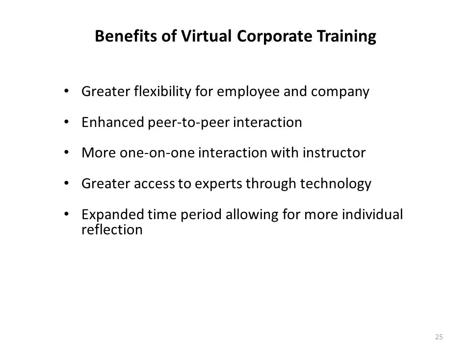 25 Benefits of Virtual Corporate Training Greater flexibility for employee and company Enhanced peer-to-peer interaction More one-on-one interaction with instructor Greater access to experts through technology Expanded time period allowing for more individual reflection