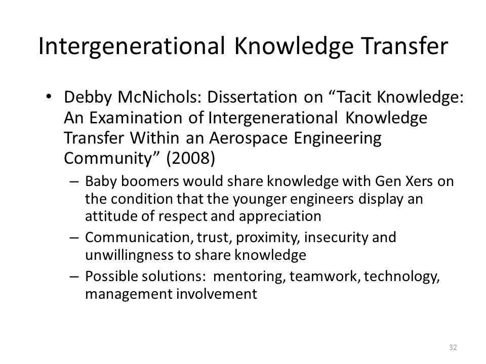 32 Intergenerational Knowledge Transfer Debby McNichols: Dissertation on Tacit Knowledge: An Examination of Intergenerational Knowledge Transfer Within an Aerospace Engineering Community (2008) – Baby boomers would share knowledge with Gen Xers on the condition that the younger engineers display an attitude of respect and appreciation – Communication, trust, proximity, insecurity and unwillingness to share knowledge – Possible solutions: mentoring, teamwork, technology, management involvement