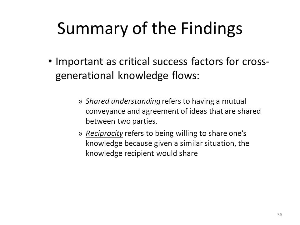 36 Summary of the Findings Important as critical success factors for cross- generational knowledge flows: » Shared understanding refers to having a mutual conveyance and agreement of ideas that are shared between two parties.