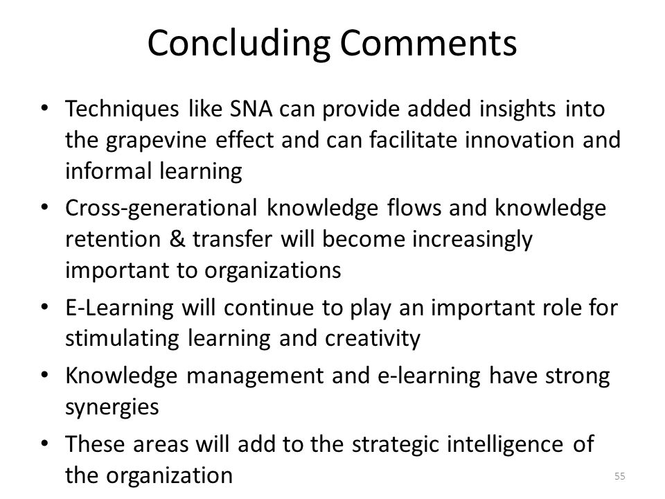 55 Concluding Comments Techniques like SNA can provide added insights into the grapevine effect and can facilitate innovation and informal learning Cross-generational knowledge flows and knowledge retention & transfer will become increasingly important to organizations E-Learning will continue to play an important role for stimulating learning and creativity Knowledge management and e-learning have strong synergies These areas will add to the strategic intelligence of the organization