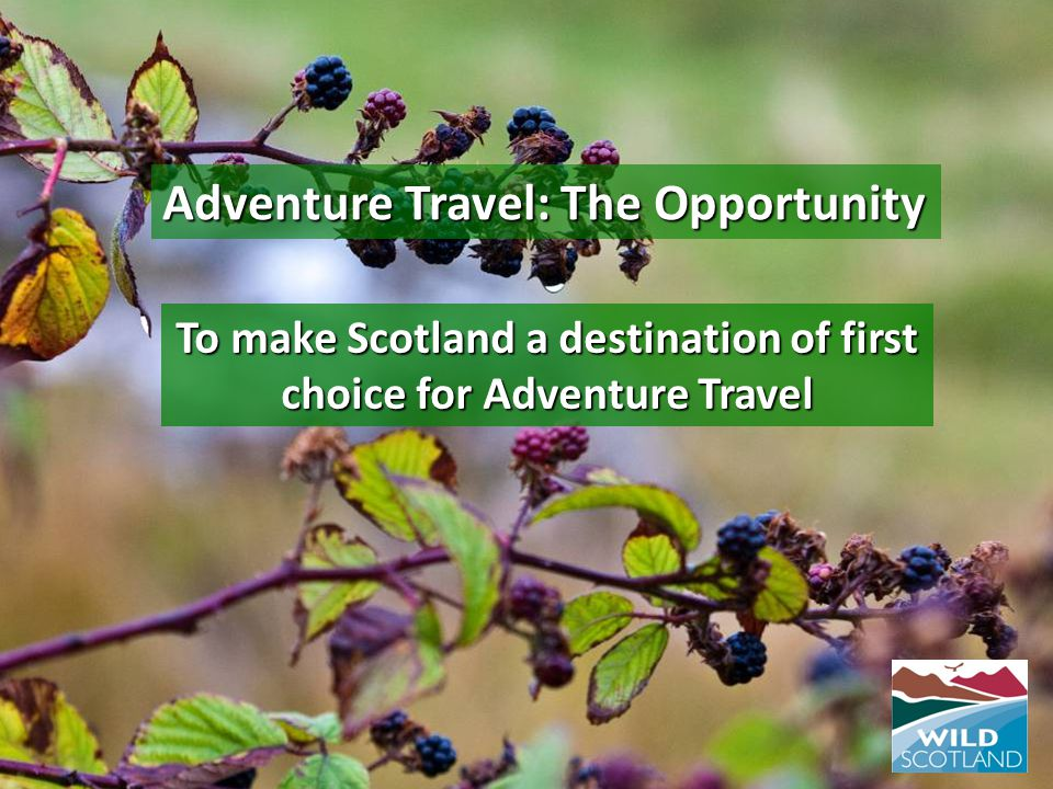 To make Scotland a destination of first choice for Adventure Travel Adventure Travel: The Opportunity