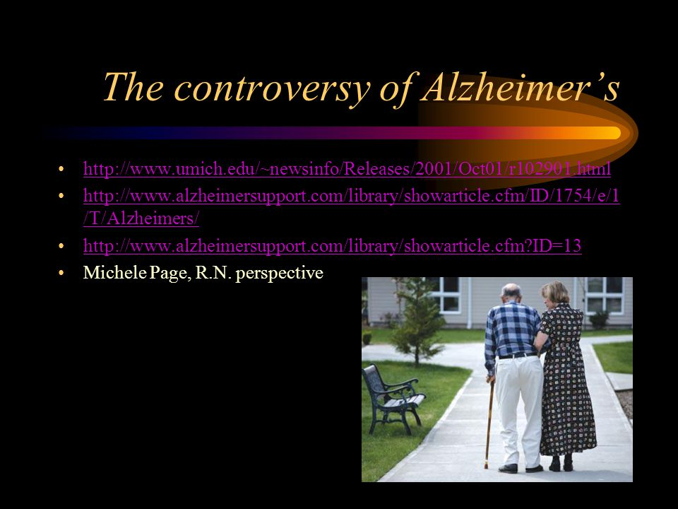 The controversy of Alzheimer's http://www.umich.edu/~newsinfo/Releases/2001/Oct01/r102901.html http://www.alzheimersupport.com/library/showarticle.cfm/ID/1754/e/1 /T/Alzheimers/http://www.alzheimersupport.com/library/showarticle.cfm/ID/1754/e/1 /T/Alzheimers/ http://www.alzheimersupport.com/library/showarticle.cfm ID=13 Michele Page, R.N.