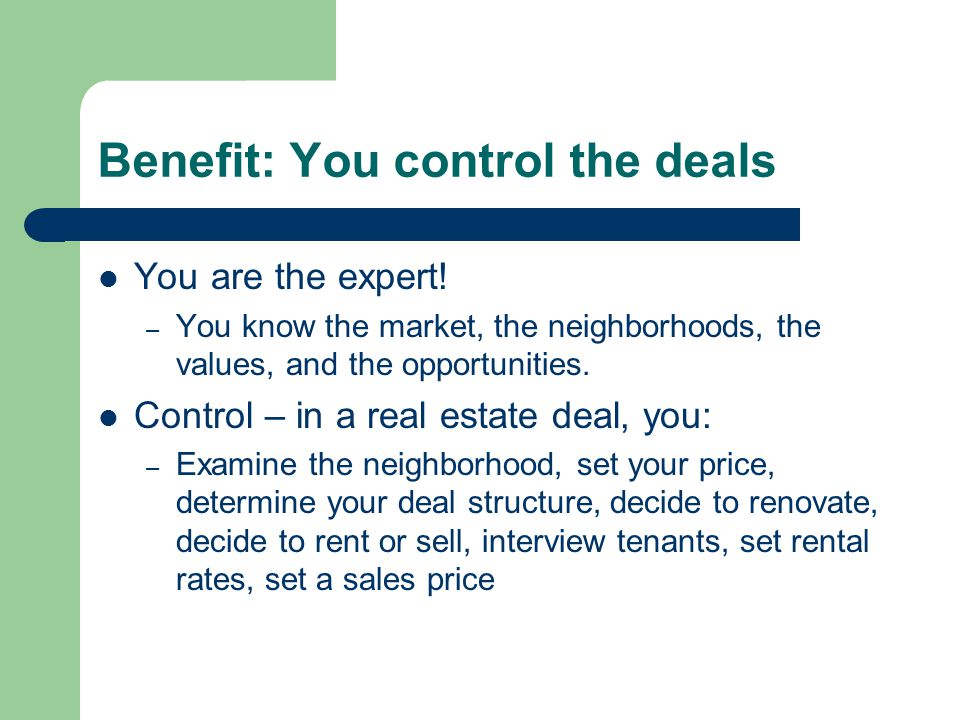 Benefit: You control the deals You are the expert! – You know the market, the neighborhoods, the values, and the opportunities. Control – in a real es