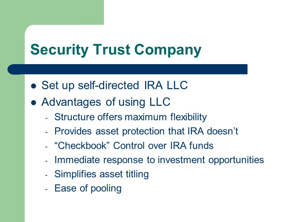Security Trust Company Set up self-directed IRA LLC Advantages of using LLC - Structure offers maximum flexibility - Provides asset protection that IR