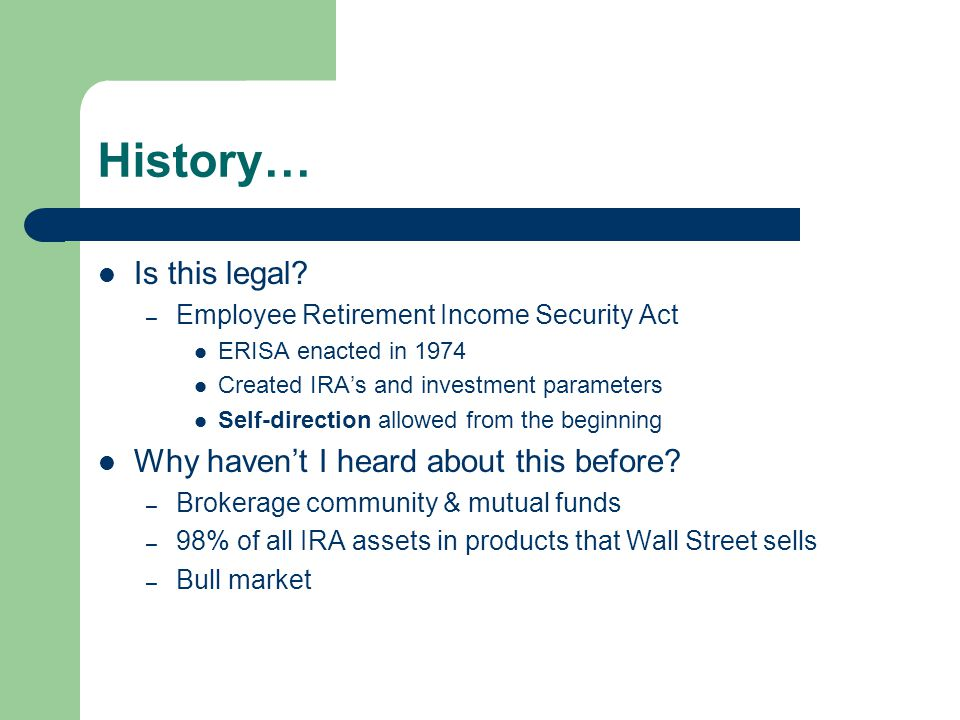 History… Is this legal? – Employee Retirement Income Security Act ERISA enacted in 1974 Created IRA's and investment parameters Self-direction allowed