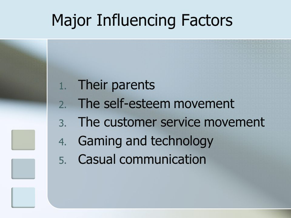 Major Influencing Factors 1. Their parents 2. The self-esteem movement 3. The customer service movement 4. Gaming and technology 5. Casual communicati