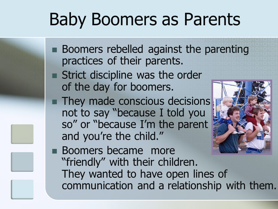 Baby Boomers as Parents Boomers rebelled against the parenting practices of their parents. Strict discipline was the order of the day for boomers. The