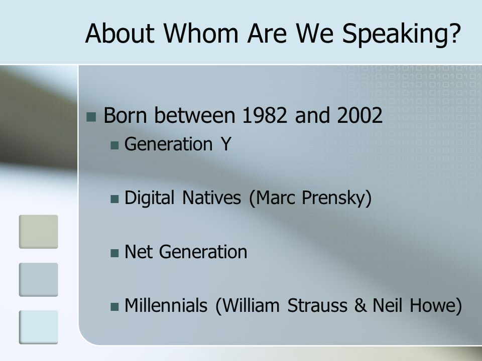 About Whom Are We Speaking? Born between 1982 and 2002 Generation Y Digital Natives (Marc Prensky) Net Generation Millennials (William Strauss & Neil