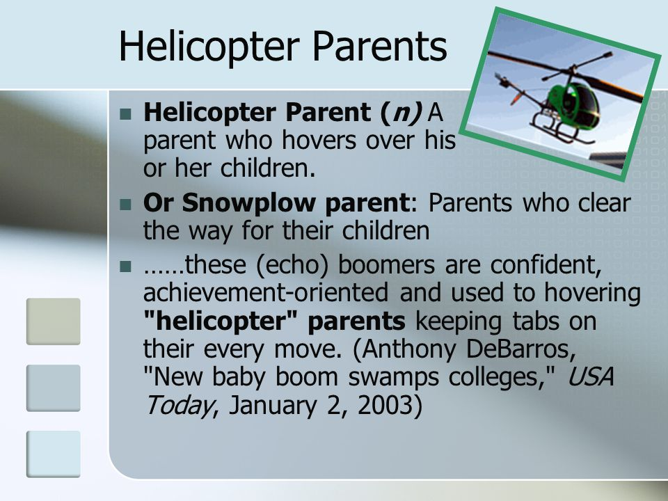 Helicopter Parents Helicopter Parent (n) A parent who hovers over his or her children. Or Snowplow parent: Parents who clear the way for their childre