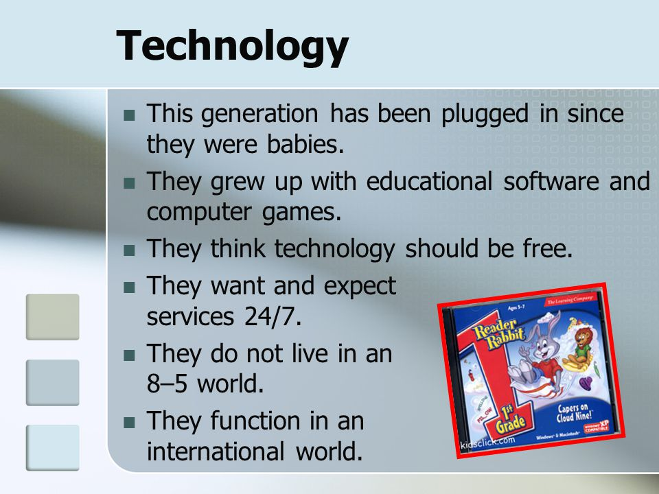 Technology This generation has been plugged in since they were babies. They grew up with educational software and computer games. They think technolog