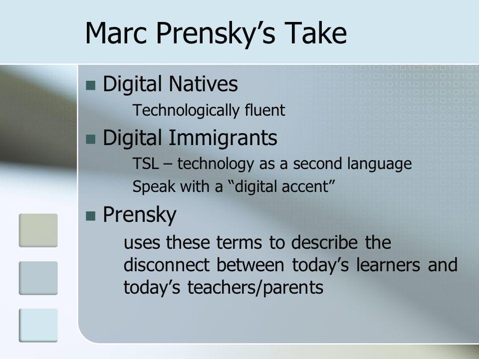 "Marc Prensky's Take Digital Natives Technologically fluent Digital Immigrants TSL – technology as a second language Speak with a ""digital accent"" Pren"