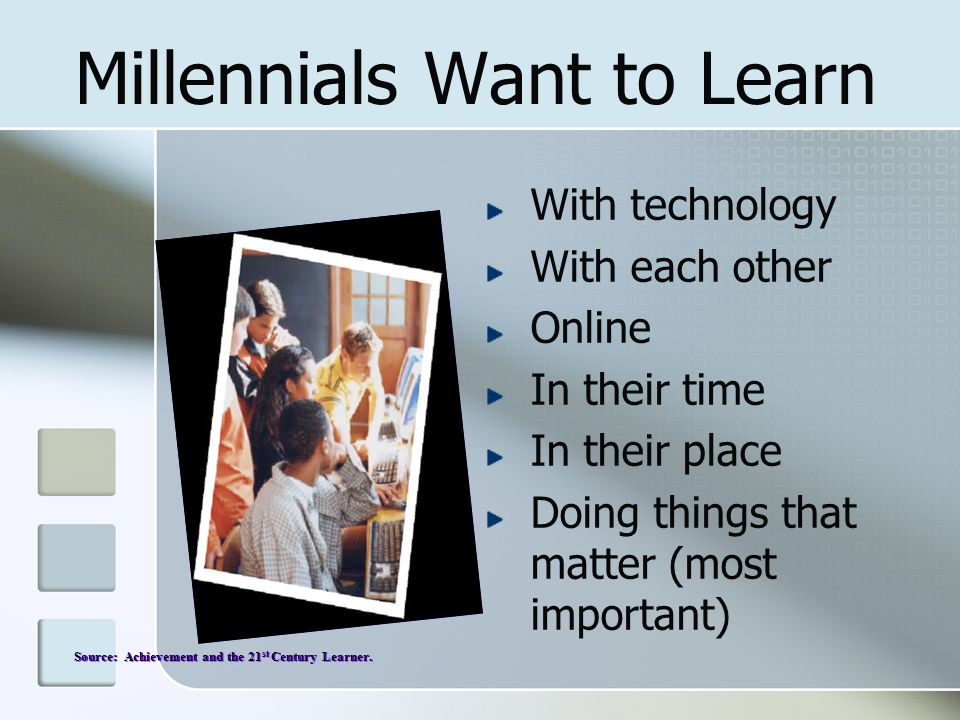 Millennials Want to Learn With technology With each other Online In their time In their place Doing things that matter (most important) Source: Achiev