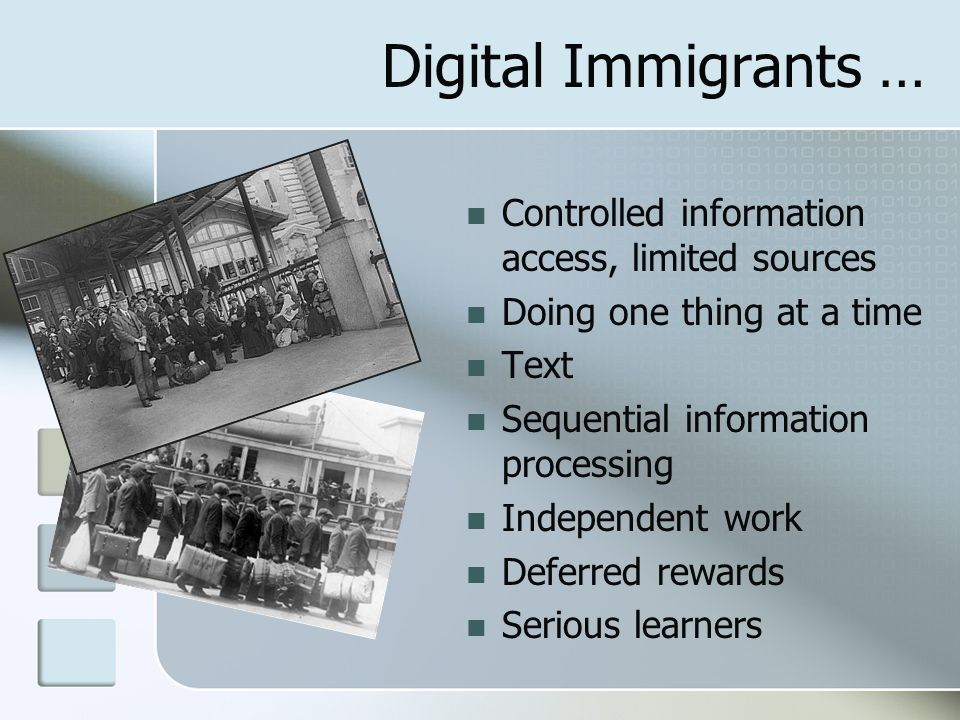 Digital Immigrants … Controlled information access, limited sources Doing one thing at a time Text Sequential information processing Independent work