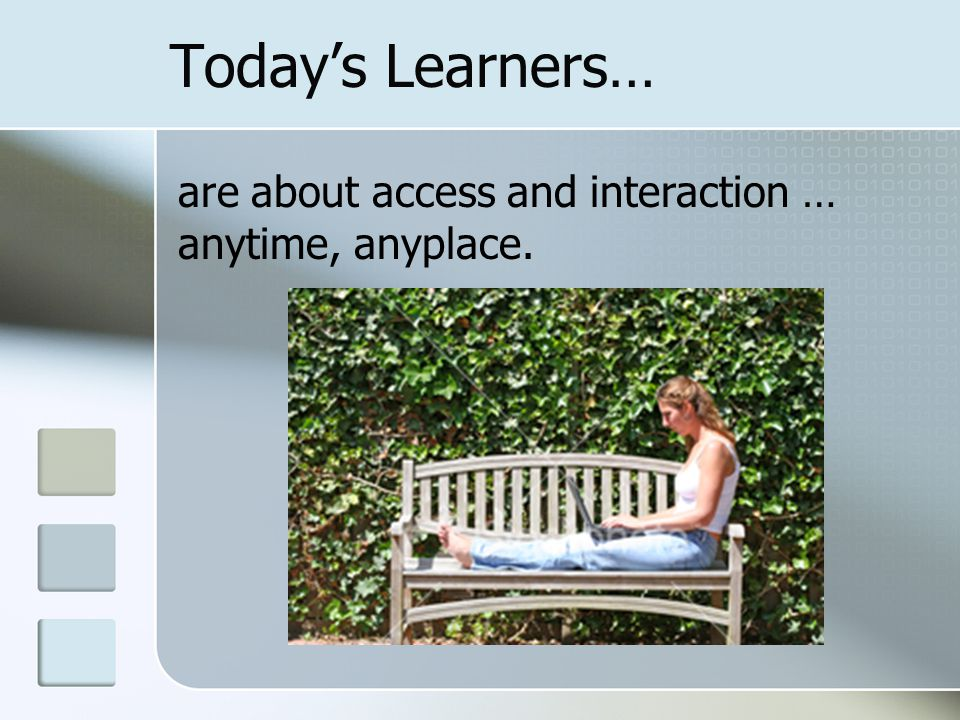 Today's Learners… are about access and interaction … anytime, anyplace.