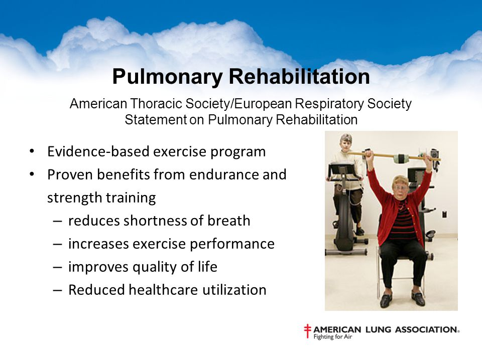 Pulmonary Rehabilitation American Thoracic Society/European Respiratory Society Statement on Pulmonary Rehabilitation Evidence-based exercise program Proven benefits from endurance and strength training – reduces shortness of breath – increases exercise performance – improves quality of life – Reduced healthcare utilization