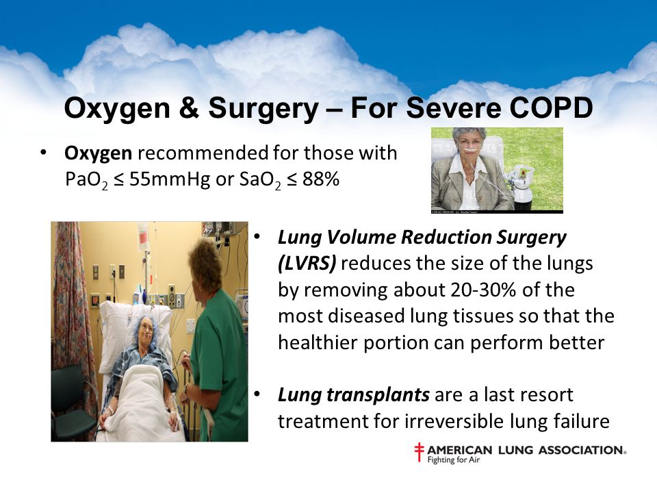 Oxygen & Surgery – For Severe COPD Oxygen recommended for those with PaO 2 ≤ 55mmHg or SaO 2 ≤ 88% Lung Volume Reduction Surgery (LVRS) reduces the size of the lungs by removing about 20-30% of the most diseased lung tissues so that the healthier portion can perform better Lung transplants are a last resort treatment for irreversible lung failure