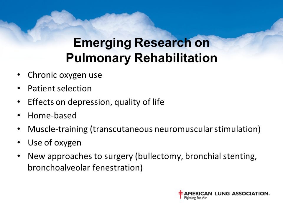 Emerging Research on Pulmonary Rehabilitation Chronic oxygen use Patient selection Effects on depression, quality of life Home-based Muscle-training (