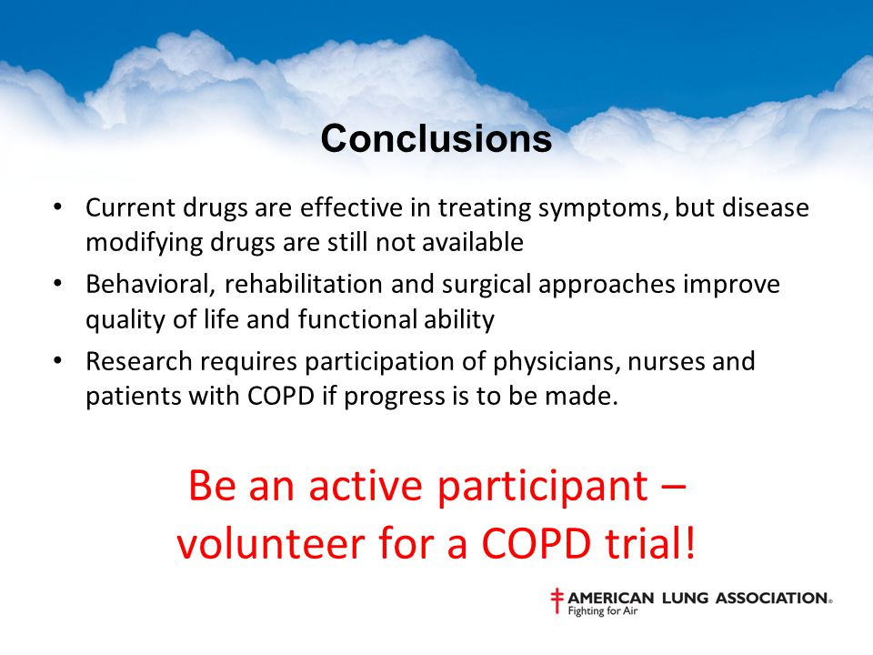 Conclusions Current drugs are effective in treating symptoms, but disease modifying drugs are still not available Behavioral, rehabilitation and surgical approaches improve quality of life and functional ability Research requires participation of physicians, nurses and patients with COPD if progress is to be made.