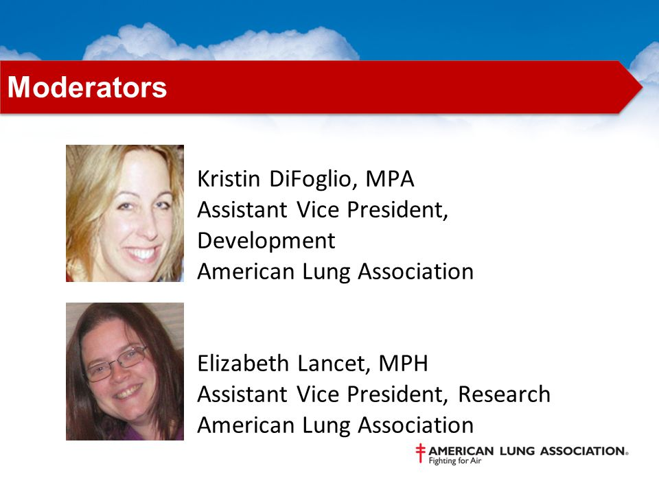 Kristin DiFoglio, MPA Assistant Vice President, Development American Lung Association Elizabeth Lancet, MPH Assistant Vice President, Research American Lung Association Moderators