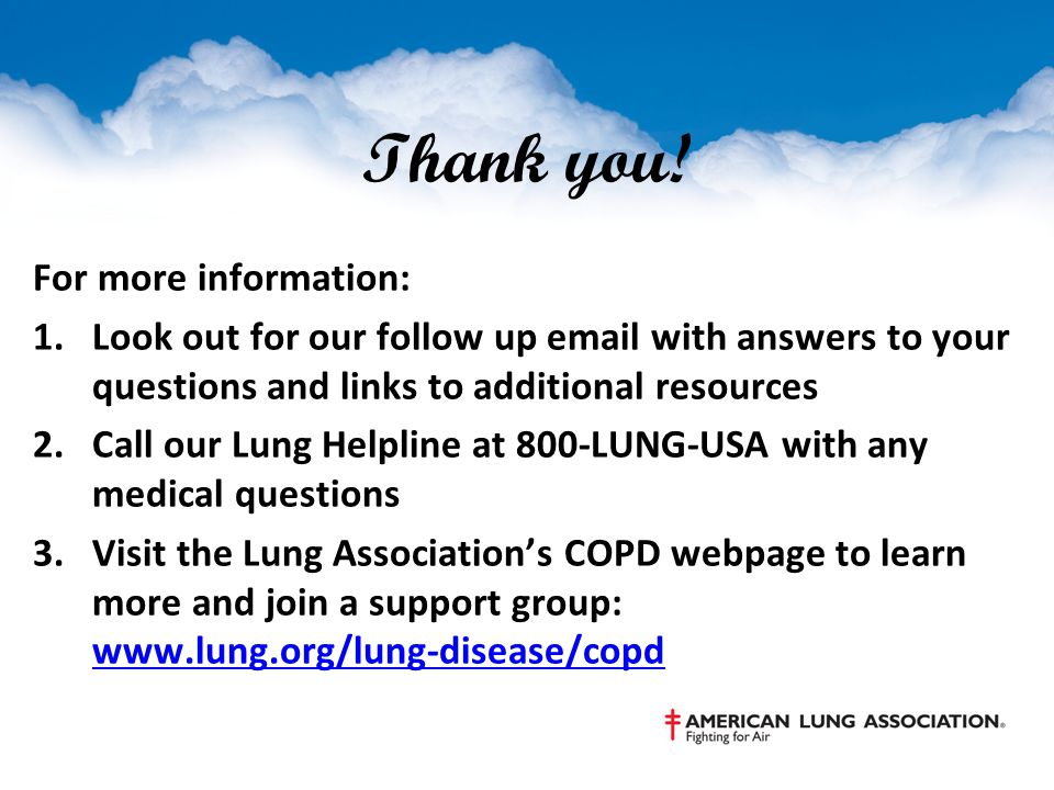 Thank you! For more information: 1.Look out for our follow up email with answers to your questions and links to additional resources 2.Call our Lung H