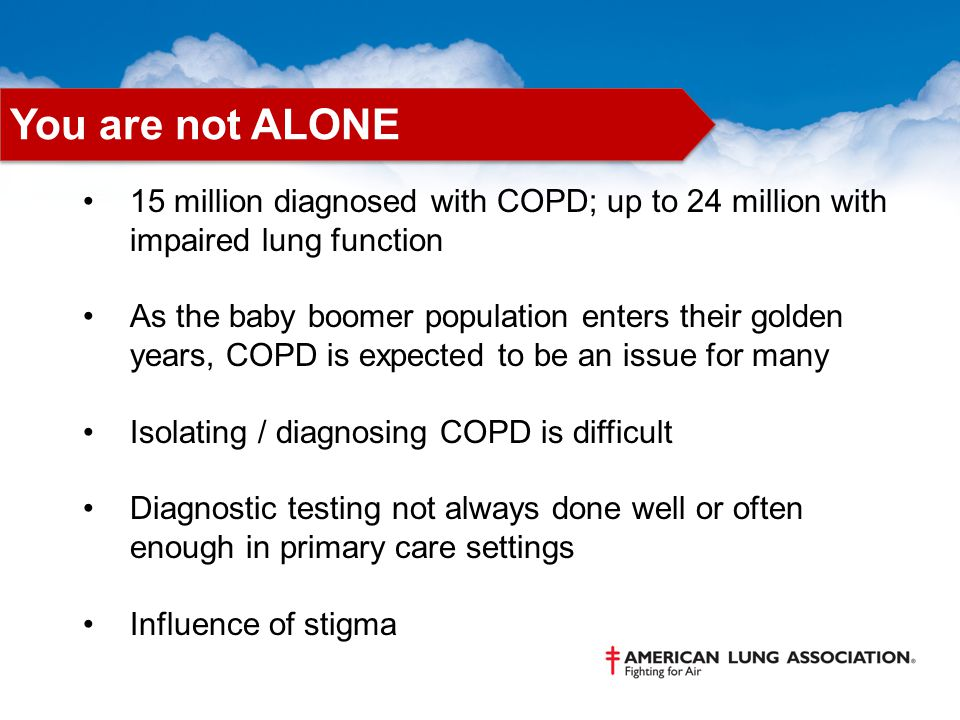 15 million diagnosed with COPD; up to 24 million with impaired lung function As the baby boomer population enters their golden years, COPD is expected to be an issue for many Isolating / diagnosing COPD is difficult Diagnostic testing not always done well or often enough in primary care settings Influence of stigma You are not ALONE