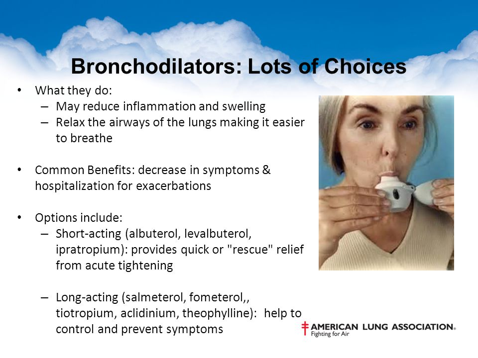 Bronchodilators: Lots of Choices What they do: – May reduce inflammation and swelling – Relax the airways of the lungs making it easier to breathe Common Benefits: decrease in symptoms & hospitalization for exacerbations Options include: – Short-acting (albuterol, levalbuterol, ipratropium): provides quick or rescue relief from acute tightening – Long-acting (salmeterol, fometerol,, tiotropium, aclidinium, theophylline): help to control and prevent symptoms