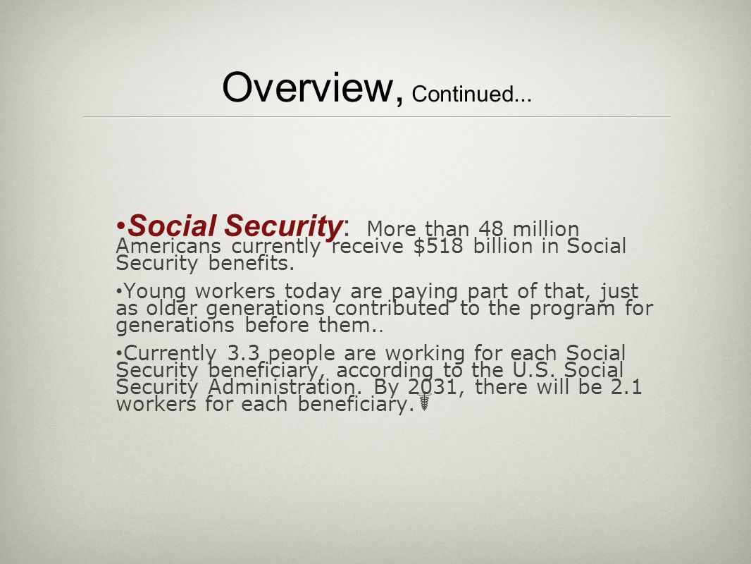 Overview, Continued... Social Security: More than 48 million Americans currently receive $518 billion in Social Security benefits. Young workers today