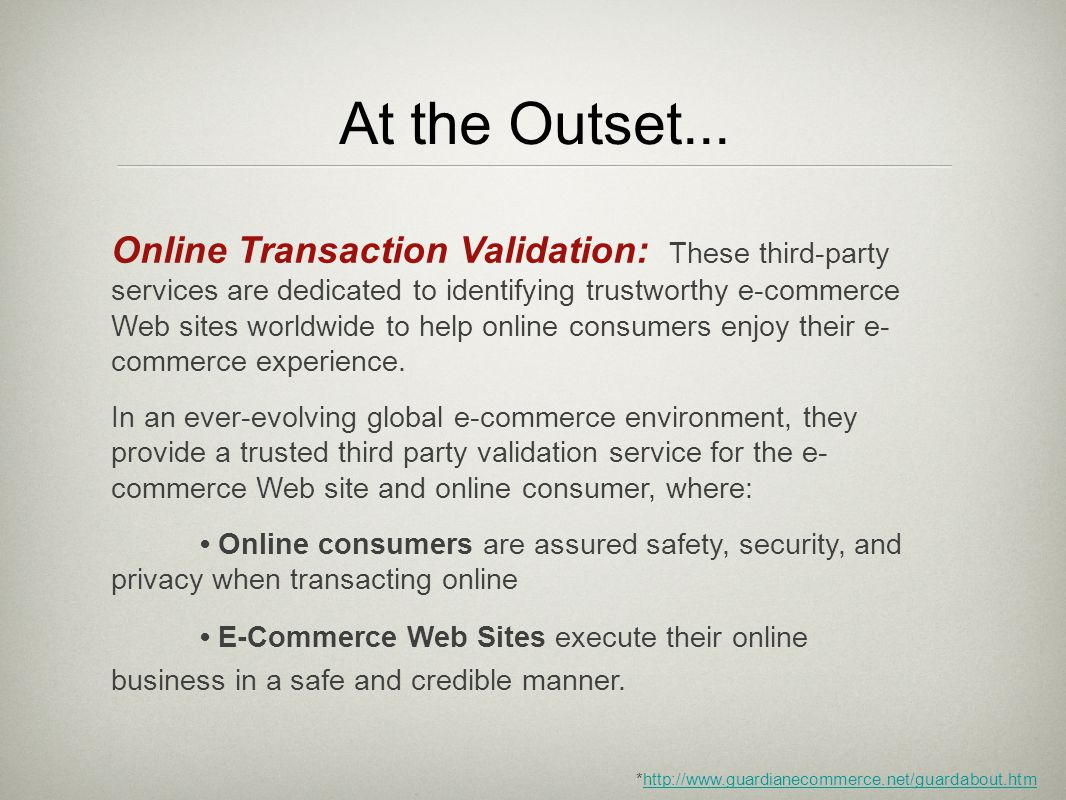 At the Outset... Online Transaction Validation: These third-party services are dedicated to identifying trustworthy e-commerce Web sites worldwide to